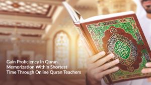 Gain Proficiency In Quran Memorization Within Shortest Time Through Online Quran Teachers