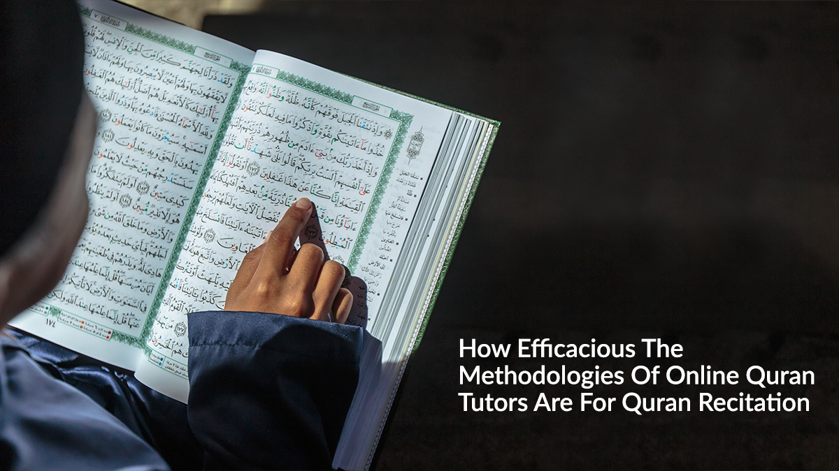 How Efficacious The Methodologies Of Online Quran Tutors Are For Quran Recitation