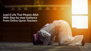 Lead A Life That Pleases Allah With Step-by-step Guidance From Online Quran Teachers