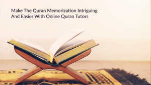 Make The Quran Memorization Intriguing And Easier With Online Quran Tutors