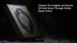 Unleash The Insights and Secrets Of Holy Quran Through Online Quran Tutors